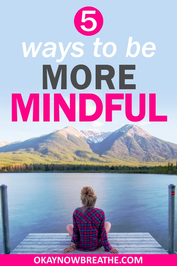 Female sitting on a dock looking at water and mountains. Text overlay says 5 ways to be more mindful
